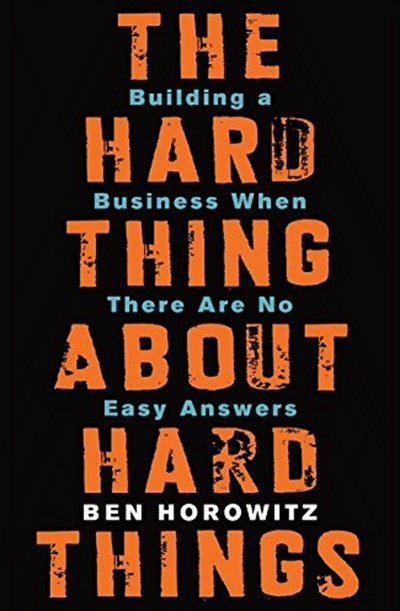 the-hard-thing-about-hard-things-building-a-business-when-there-are-no-easy-answers-by-ben-horowitz